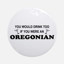 Oregonian You'd Drink Too Ornament (Round)