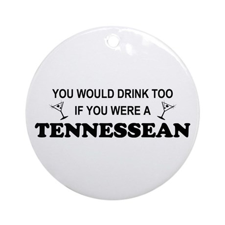 Tennessean You'd Drink Too Ornament (Round)