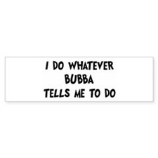 Whatever Bubba says Bumper Bumper Sticker