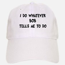 Whatever Bob says Baseball Baseball Cap
