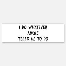 Whatever Angie says Bumper Bumper Bumper Sticker