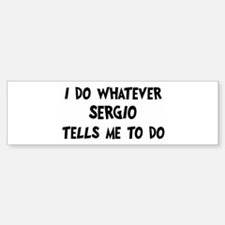 Whatever Sergio says Bumper Bumper Bumper Sticker