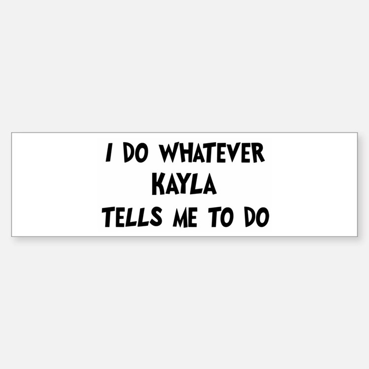 Whatever Kayla says Bumper Bumper Bumper Sticker