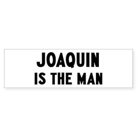 Joaquin is the man Bumper Sticker