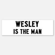 Wesley is the man Bumper Bumper Bumper Sticker
