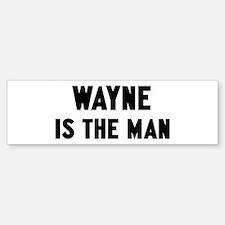 Wayne is the man Bumper Bumper Bumper Sticker
