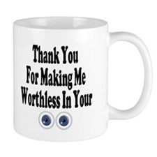 Thanks For Making Me Worthless ~ Mug