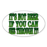 It's Not Beer if You Can See Through It Sticker (O