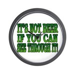 It's Not Beer if You Can See Through It Wall Clock