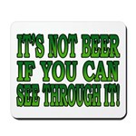 It's Not Beer if You Can See Through It Mousepad