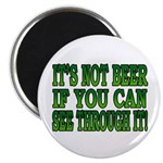 It's Not Beer if You Can See Through It Magnet