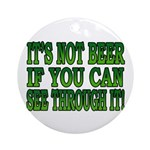 It's Not Beer if You Can See Through It Ornament (