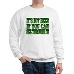 It's Not Beer if You Can See Through It Sweatshirt