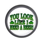 You Look Like I Need a Beer Wall Clock