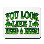 You Look Like I Need a Beer Mousepad