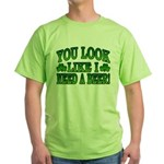 You Look Like I Need a Beer Green T-Shirt