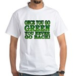 Once You go Green You Never Go Back White T-Shirt