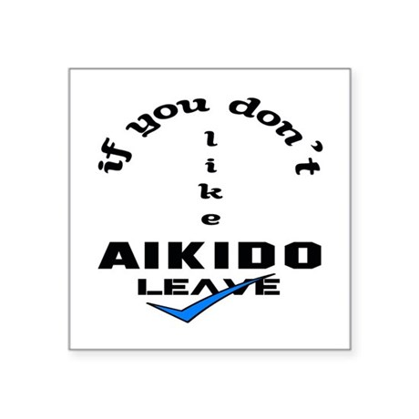 """If you don't like Aikido Le Square Sticker 3"""" x 3"""""""
