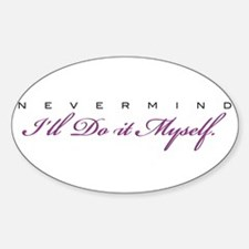 NEVERMIND I'll Do It Myself! Oval Decal