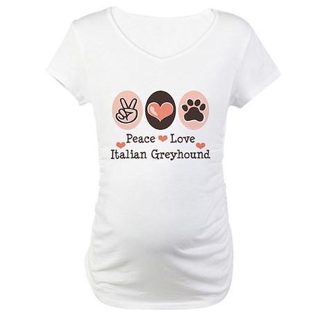 Peace Love Italian Greyhound Maternity T-Shirt