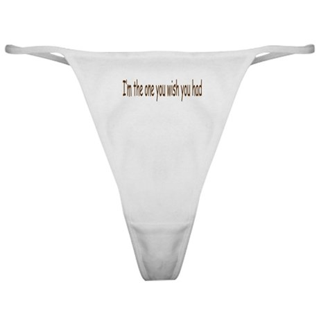 I'm the one you wish you had Classic Thong