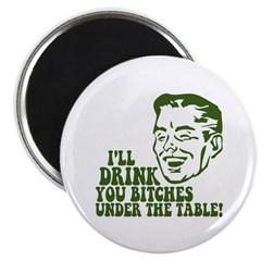 Drink You Bitches Under The Table Magnet