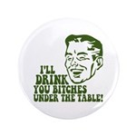 "Drink You Bitches Under The Table 3.5"" Button (100"