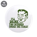 "Drink You Bitches Under The Table 3.5"" Button (10"