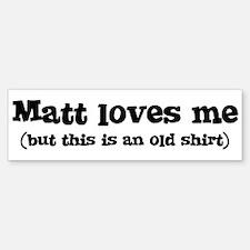 Matt loves me Bumper Bumper Bumper Sticker