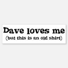 Dave loves me Bumper Bumper Bumper Sticker