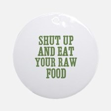 Shut Up And Eat Your Raw Food Ornament (Round)
