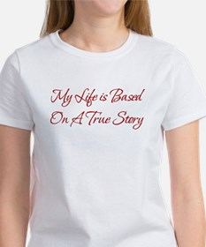 My Life is Based On A True St Women's T-Shirt