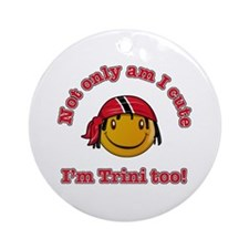 Not only am I cute I'm Trini too! Ornament (Round)