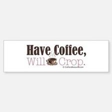 Have Coffee, Will Crop Bumper Bumper Bumper Sticker