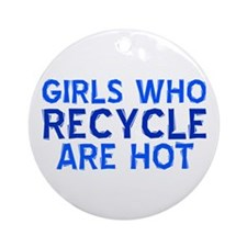 Girls who recycle are hot Ornament (Round)