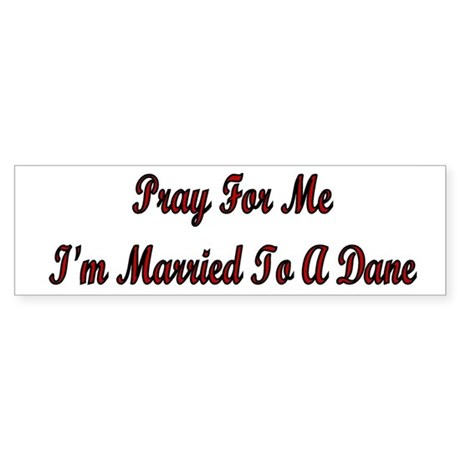 Pray For Me I'm Married To A Dane Bumper Sticker