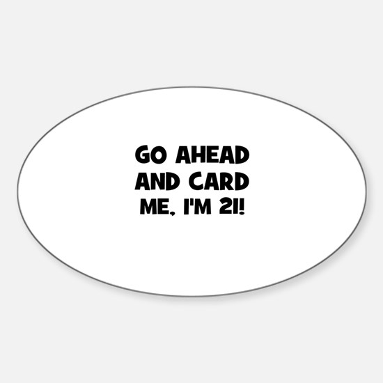 Go ahead and card me, I'm 21! Oval Decal