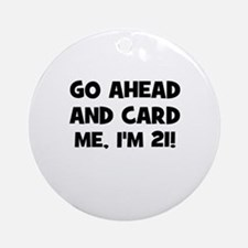 Go ahead and card me, I'm 21! Ornament (Round)