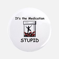 """It's the Medication STUPID 3.5"""" Button"""
