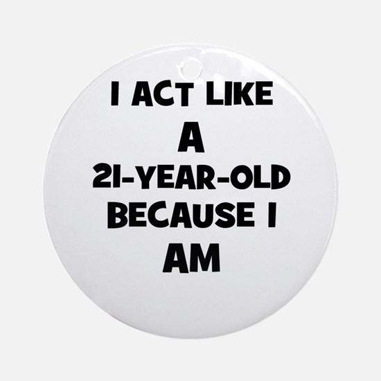I act like a 21-year-old beca Ornament (Round)