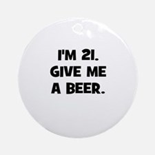 I'm 21. Give me a beer. Ornament (Round)