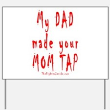My DAD made your MOM TAP Yard Sign