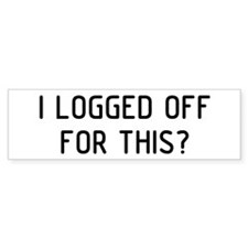 I Logged Off Bumper Bumper Sticker