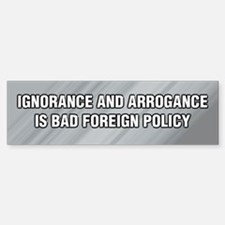 Ignorance and Arrogance is BAD Bumper Bumper Bumper Sticker
