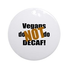 Vegans Don't Do Decaf! Ornament (Round)