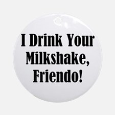 I drink your milkshake, friendo! Ornament (Round)