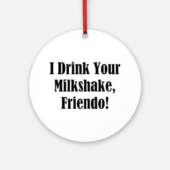 I drink your milkshake, friendo! Ornament (Round)