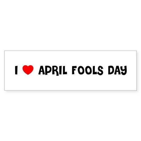 I LOVE APRIL FOOLS DAY Bumper Sticker