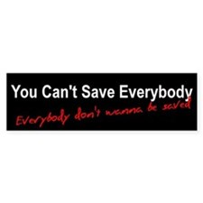 You Can't Save Everybody Bumper Bumper Sticker