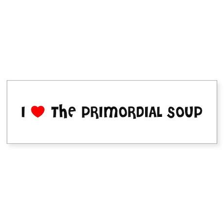 I LOVE THE PRIMORDIAL SOUP Bumper Sticker